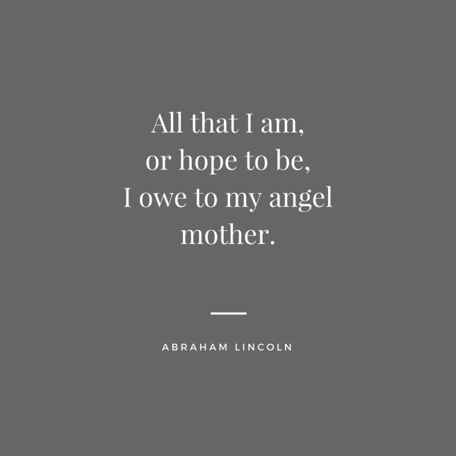 All that I am,or hope to be,I owe to my angel mother.